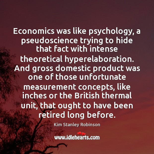 Economics was like psychology, a pseudoscience trying to hide that fact with Kim Stanley Robinson Picture Quote