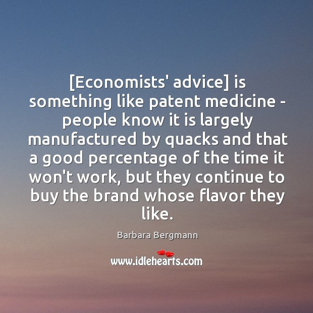 Image, [Economists' advice] is something like patent medicine – people know it is