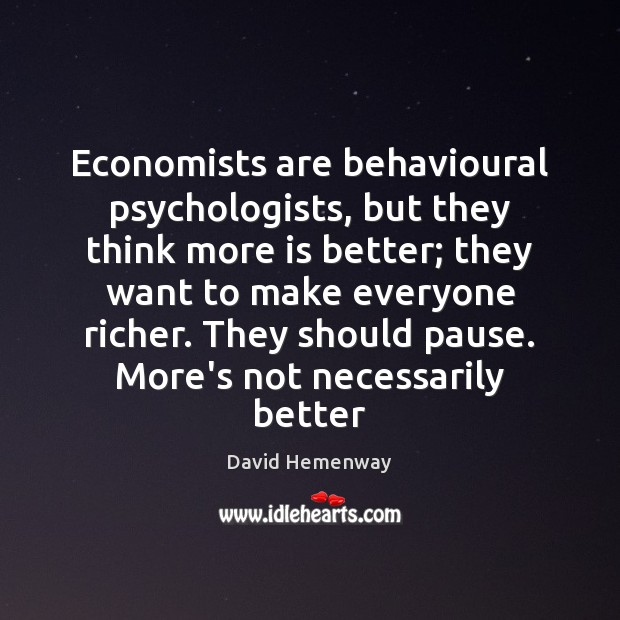 Image, Economists are behavioural psychologists, but they think more is better; they want