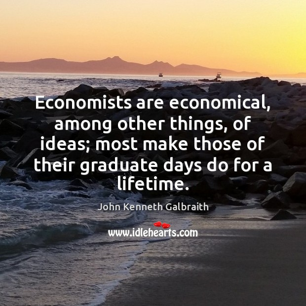Economists are economical, among other things, of ideas; most make those of John Kenneth Galbraith Picture Quote