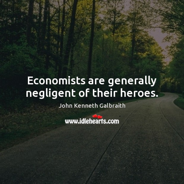 Economists are generally negligent of their heroes. John Kenneth Galbraith Picture Quote