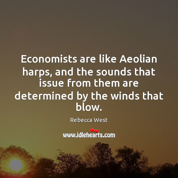 Economists are like Aeolian harps, and the sounds that issue from them Rebecca West Picture Quote