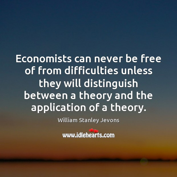 Economists can never be free of from difficulties unless they will distinguish William Stanley Jevons Picture Quote