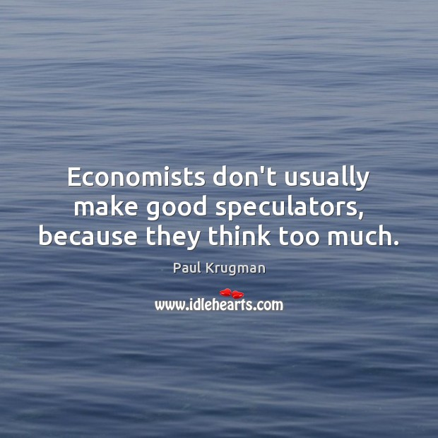 Image, Economists don't usually make good speculators, because they think too much.