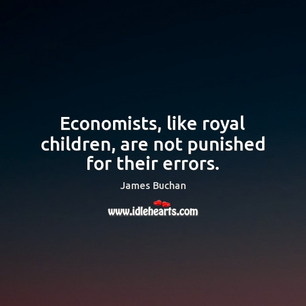 Economists, like royal children, are not punished for their errors. Image