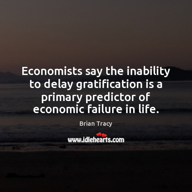 Economists say the inability to delay gratification is a primary predictor of Brian Tracy Picture Quote