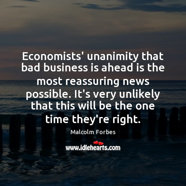 Economists' unanimity that bad business is ahead is the most reassuring news Malcolm Forbes Picture Quote