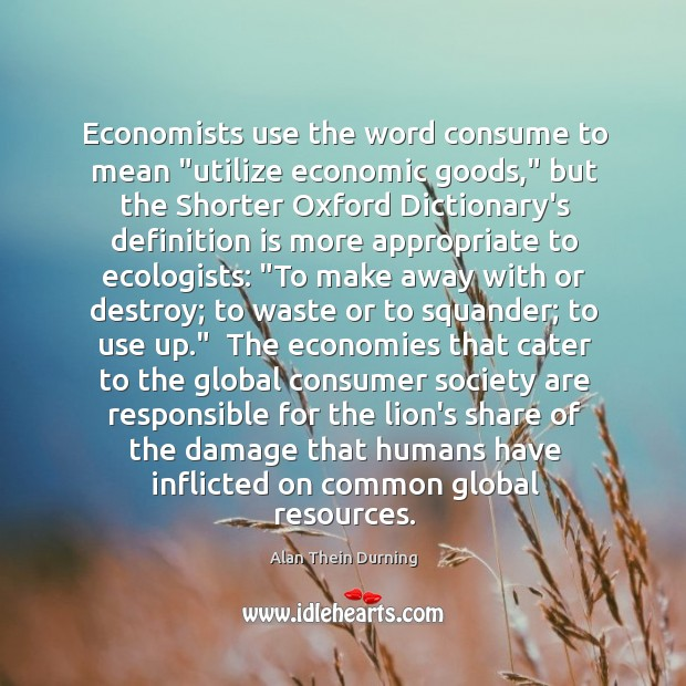 "Image, Economists use the word consume to mean ""utilize economic goods,"" but the"