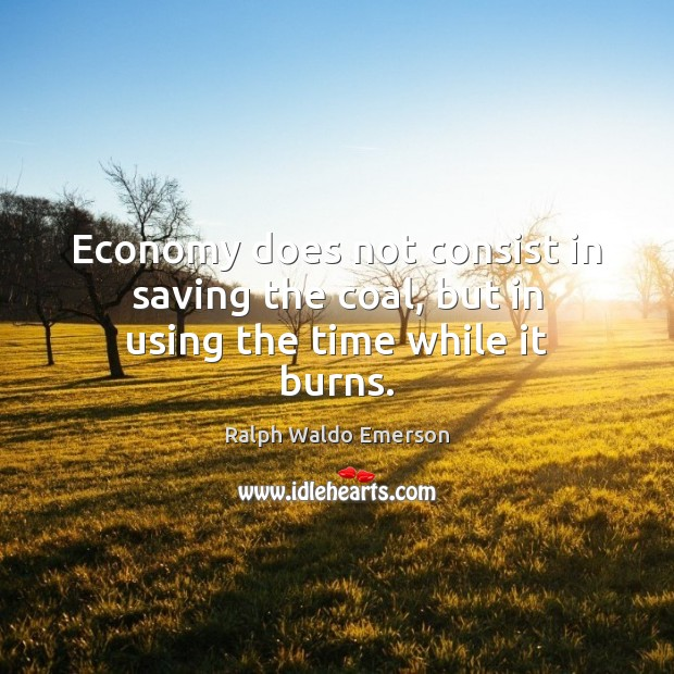 Image, Economy does not consist in saving the coal, but in using the time while it burns.