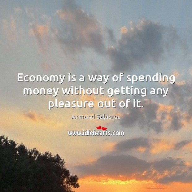 Image, Economy is a way of spending money without getting any pleasure out of it.