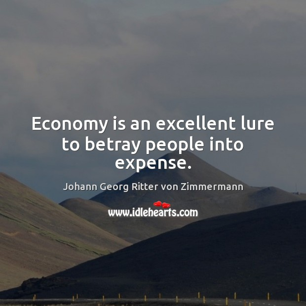 Economy is an excellent lure to betray people into expense. Johann Georg Ritter von Zimmermann Picture Quote