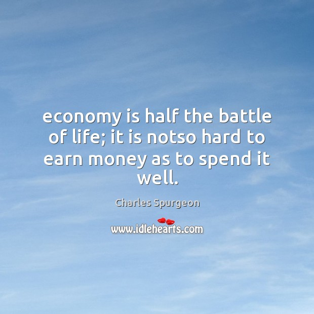 Image, Economy is half the battle of life; it is notso hard to earn money as to spend it well.