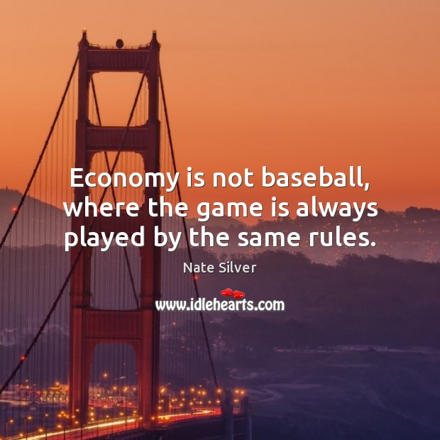 Economy is not baseball, where the game is always played by the same rules. Image