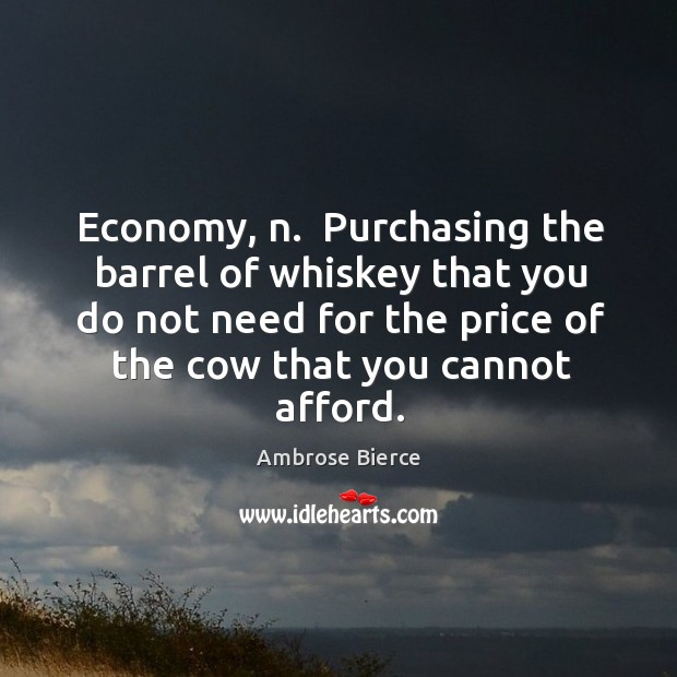 Economy, n.  Purchasing the barrel of whiskey that you do not need Image