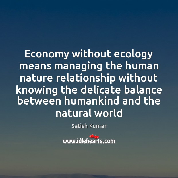 Economy without ecology means managing the human nature relationship without knowing the Satish Kumar Picture Quote