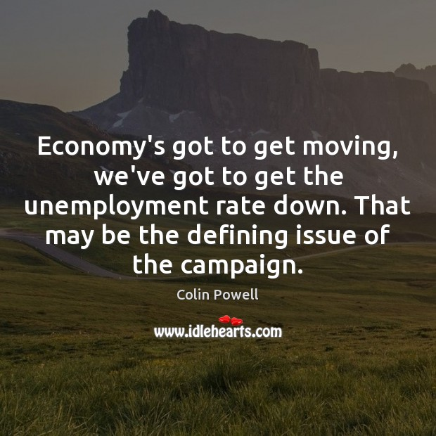 Economy's got to get moving, we've got to get the unemployment rate Colin Powell Picture Quote