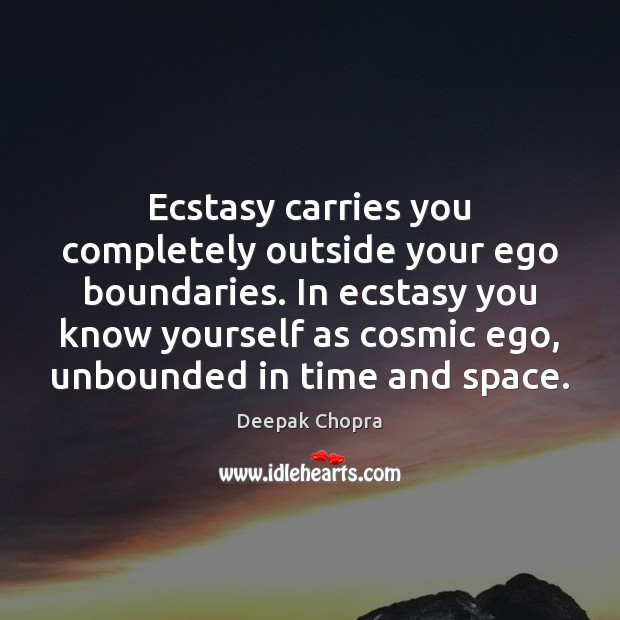 Ecstasy carries you completely outside your ego boundaries. In ecstasy you know Deepak Chopra Picture Quote
