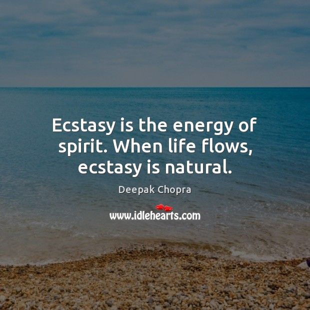Ecstasy is the energy of spirit. When life flows, ecstasy is natural. Image