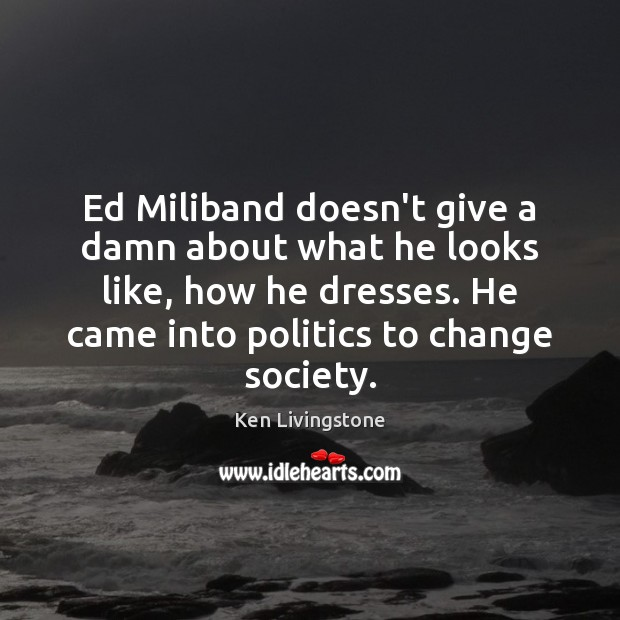 Ed Miliband doesn't give a damn about what he looks like, how Ken Livingstone Picture Quote