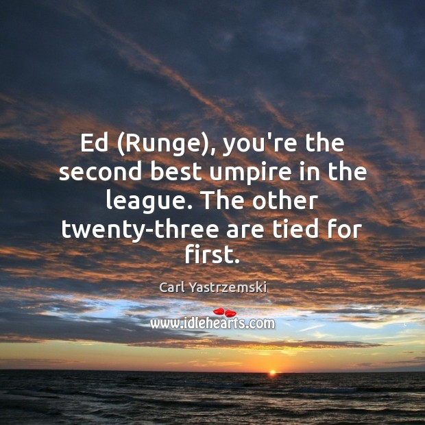 Ed (Runge), you're the second best umpire in the league. The other Image