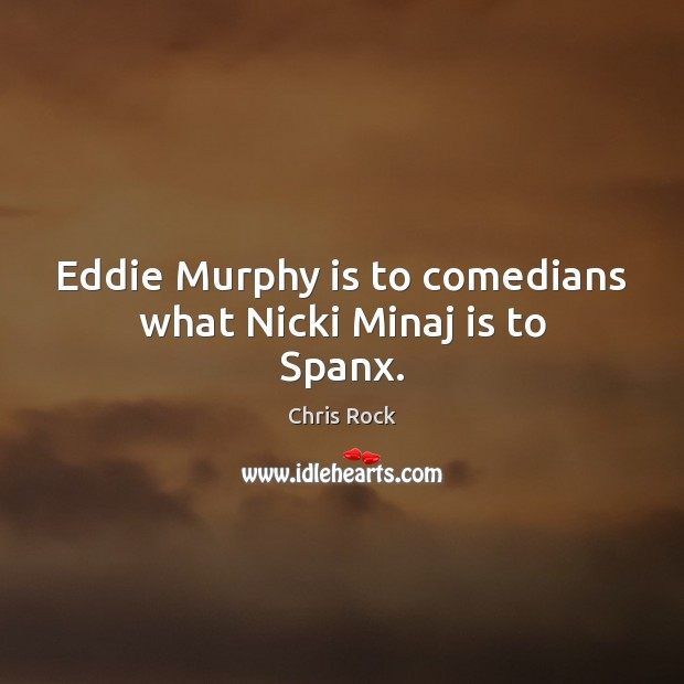 Eddie Murphy is to comedians what Nicki Minaj is to Spanx. Chris Rock Picture Quote