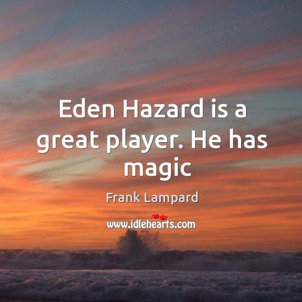 Eden Hazard is a great player. He has   magic Frank Lampard Picture Quote