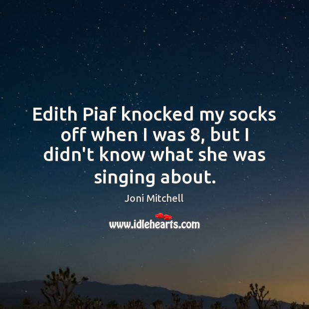 Edith Piaf knocked my socks off when I was 8, but I didn't Joni Mitchell Picture Quote