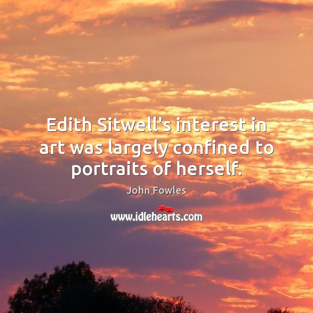 Edith Sitwell's interest in art was largely confined to portraits of herself. John Fowles Picture Quote