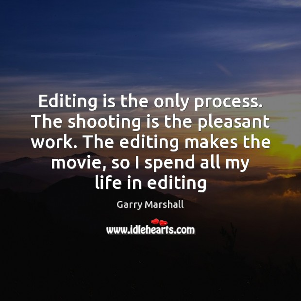 Editing is the only process. The shooting is the pleasant work. The Image