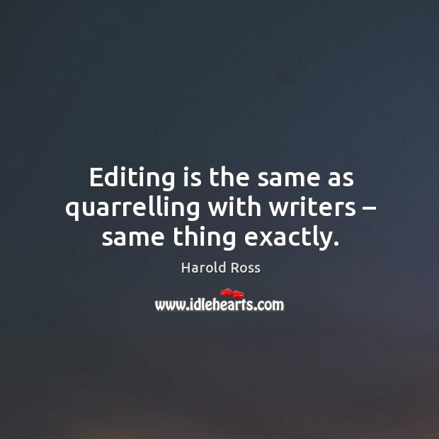 Editing is the same as quarrelling with writers – same thing exactly. Image