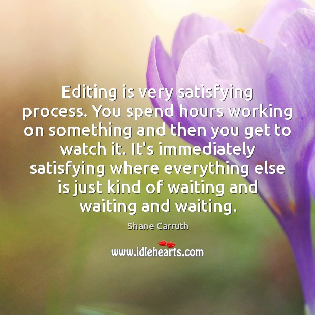 Editing is very satisfying process. You spend hours working on something and Image