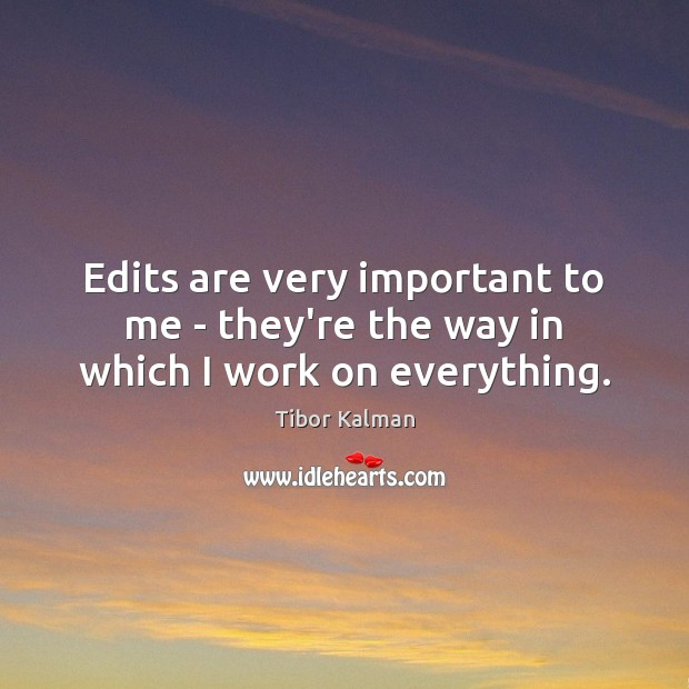Edits are very important to me – they're the way in which I work on everything. Image
