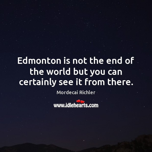 Image, Edmonton is not the end of the world but you can certainly see it from there.