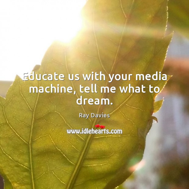 Educate us with your media machine, tell me what to dream. Ray Davies Picture Quote