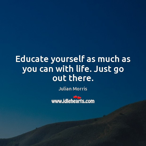 Educate yourself as much as you can with life. Just go out there. Image