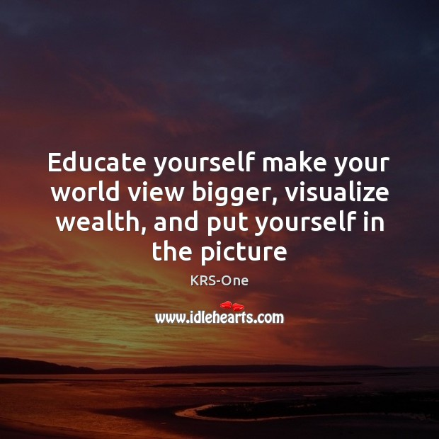 Educate yourself make your world view bigger, visualize wealth, and put yourself KRS-One Picture Quote
