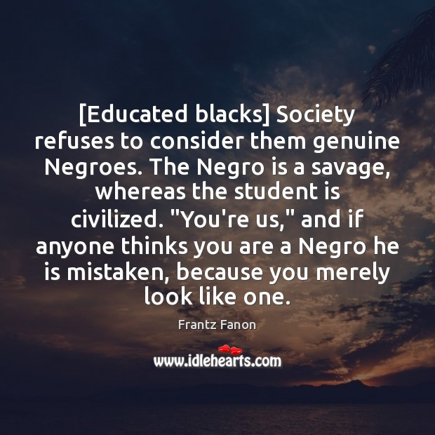 [Educated blacks] Society refuses to consider them genuine Negroes. The Negro is Student Quotes Image