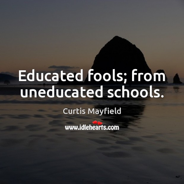 Educated fools; from uneducated schools. Image