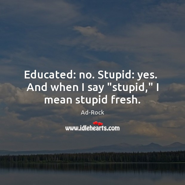 "Image, Educated: no. Stupid: yes.  And when I say ""stupid,"" I mean stupid fresh."
