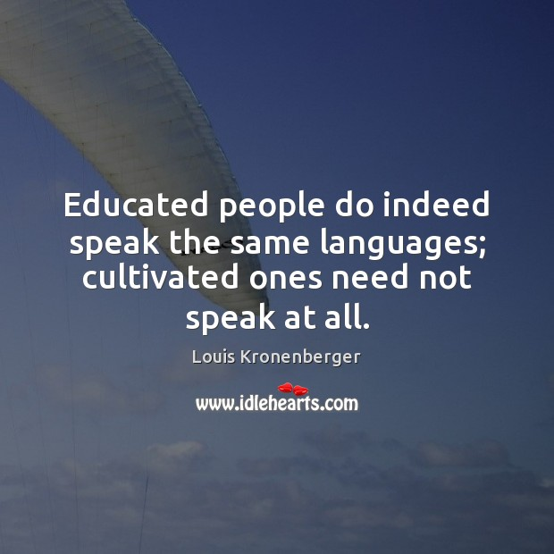 Educated people do indeed speak the same languages; cultivated ones need not speak at all. Louis Kronenberger Picture Quote
