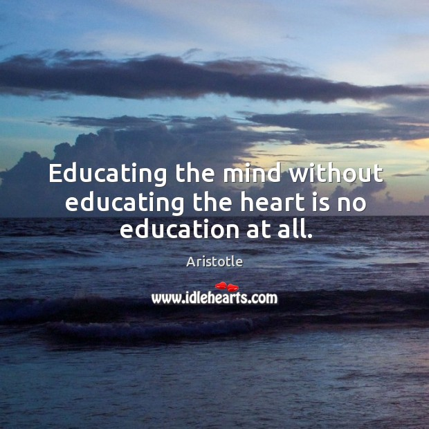 Image, Educating the mind without educating the heart is no education at all.