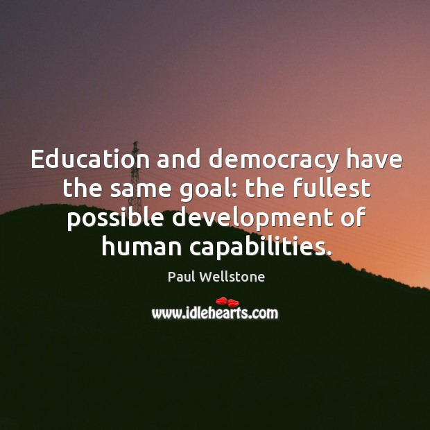 Education and democracy have the same goal: the fullest possible development of human capabilities. Paul Wellstone Picture Quote