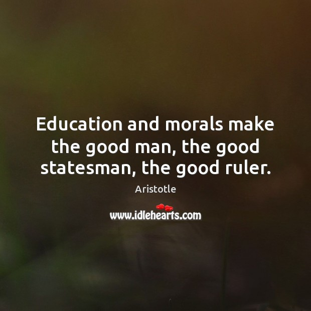 Image, Education and morals make the good man, the good statesman, the good ruler.