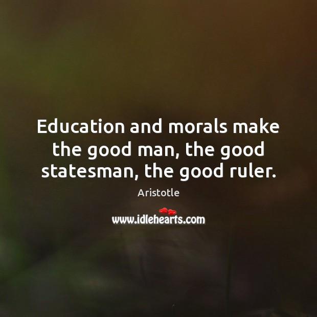 Education and morals make the good man, the good statesman, the good ruler. Image
