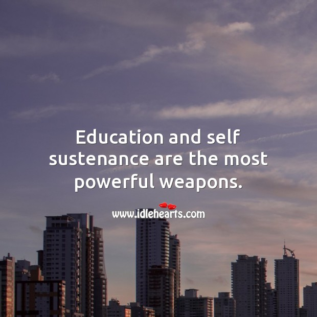 Education and self sustenance are the most powerful weapons. Education Quotes Image