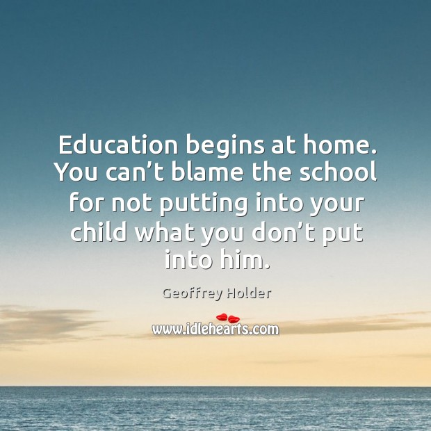 Education begins at home. You can't blame the school for not putting into your child what you don't put into him. Image