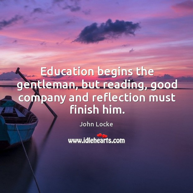 Image, Education begins the gentleman, but reading, good company and reflection must finish him.