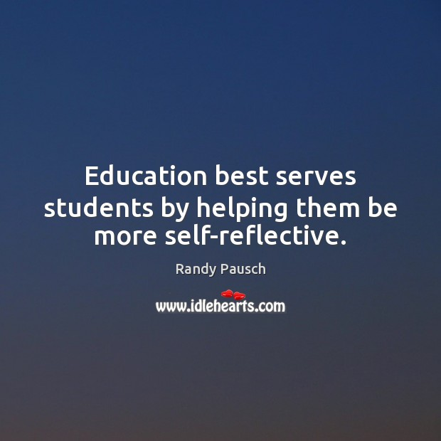 Education best serves students by helping them be more self-reflective. Randy Pausch Picture Quote