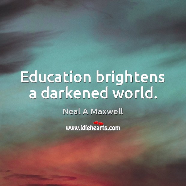 Education brightens a darkened world. Neal A Maxwell Picture Quote