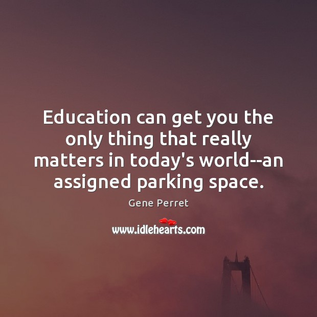 Education can get you the only thing that really matters in today's Gene Perret Picture Quote